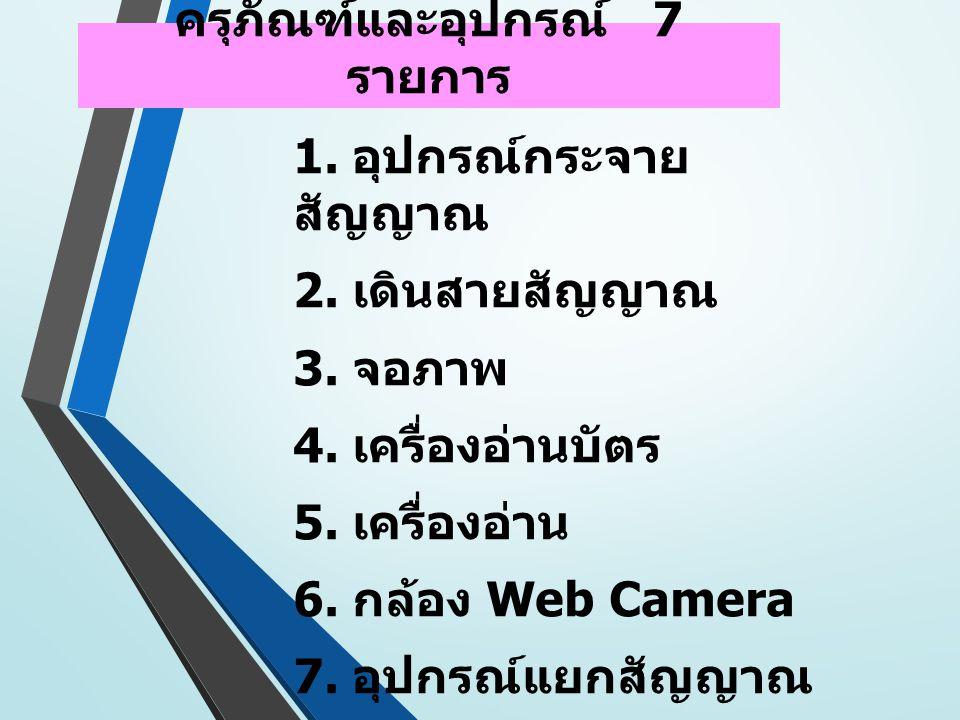 ครุภัณฑ์และอุปกรณ์ 7 รายการ 1. อุปกรณ์กระจาย สัญญาณ 2. เดินสายสัญญาณ 3. จอภาพ 4. เครื่องอ่านบัตร 5. เครื่องอ่าน 6. กล้อง Web Camera 7. อุปกรณ์แยกสัญญา
