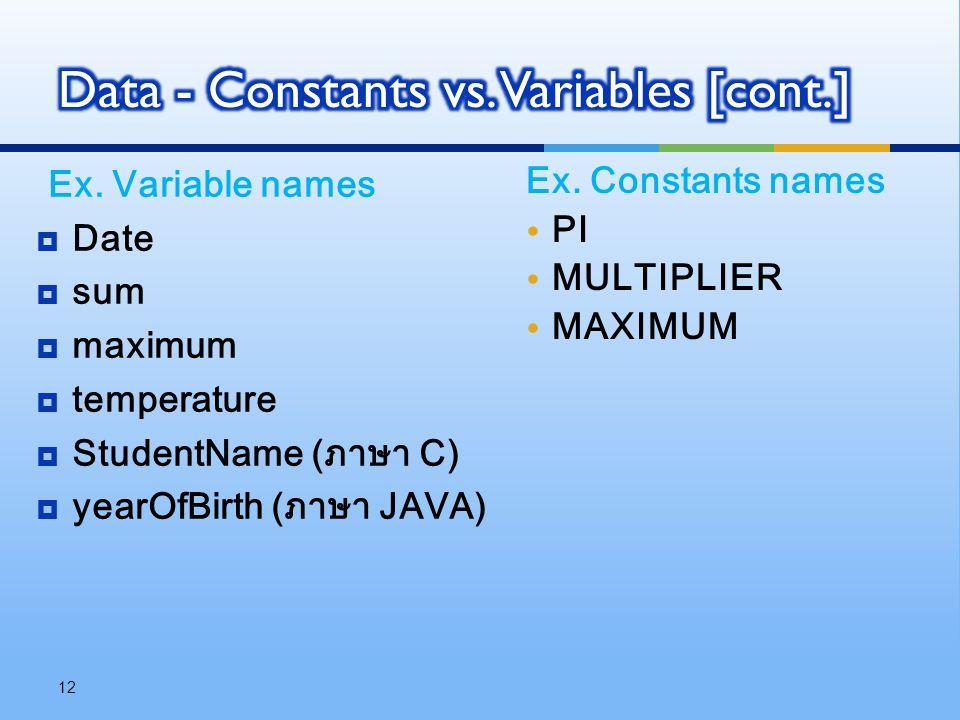 Ex. Variable names  Date  sum  maximum  temperature  StudentName (ภาษา C)  yearOfBirth (ภาษา JAVA) 12 Ex. Constants names PI MULTIPLIER MAXIMUM