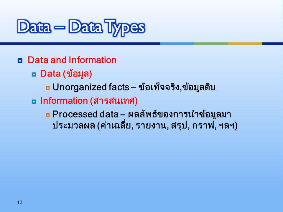  Data and Information  Data (ข้อมูล)  Unorganized facts – ข้อเท็จจริง,ข้อมูลดิบ  Information (สารสนเทศ)  Processed data – ผลลัพธ์ของการนำข้อมูลมา
