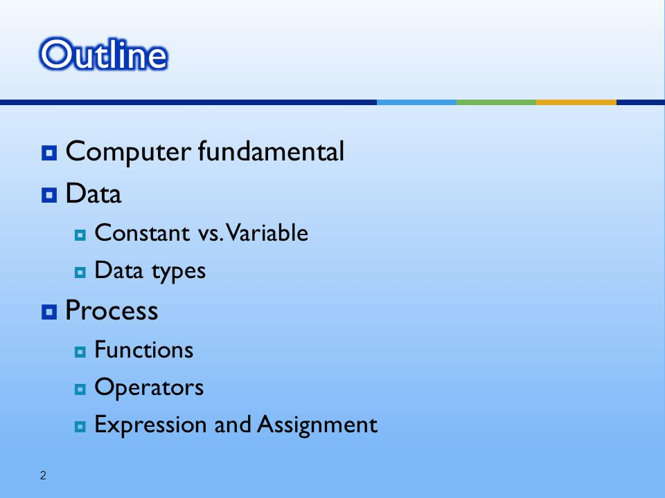  Computer fundamental  Data  Constant vs. Variable  Data types  Process  Functions  Operators  Expression and Assignment 2