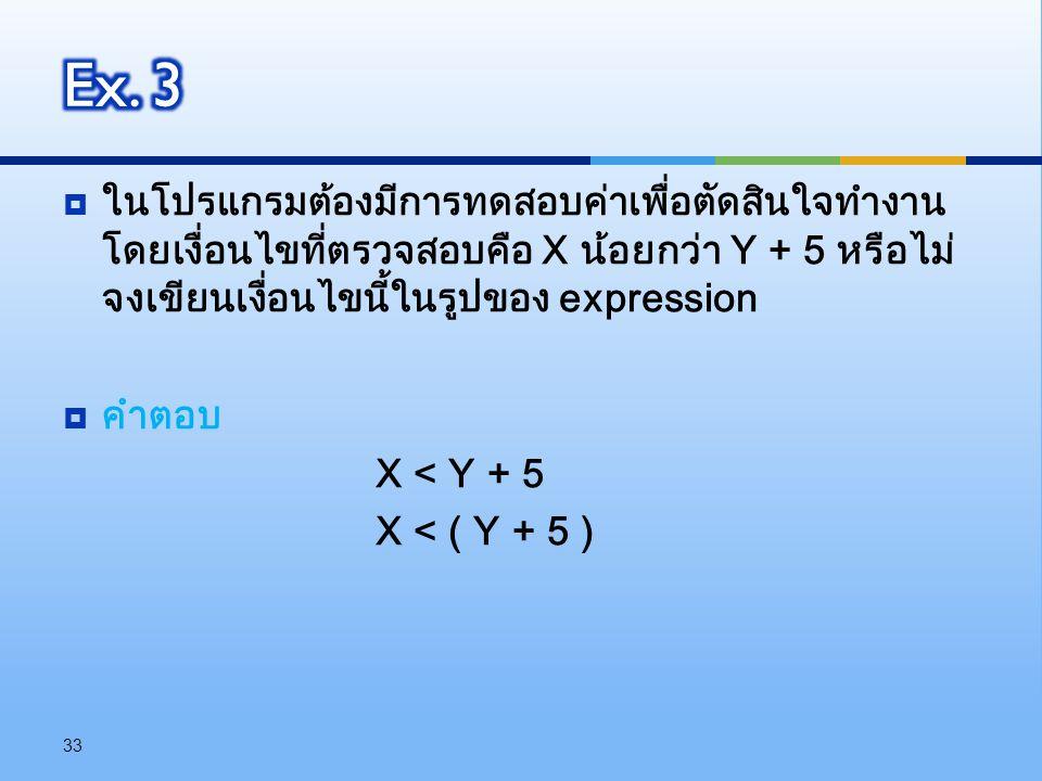  ในโปรแกรมต้องมีการทดสอบค่าเพื่อตัดสินใจทำงาน โดยเงื่อนไขที่ตรวจสอบคือ X น้อยกว่า Y + 5 หรือไม่ จงเขียนเงื่อนไขนี้ในรูปของ expression  คำตอบ X < Y +