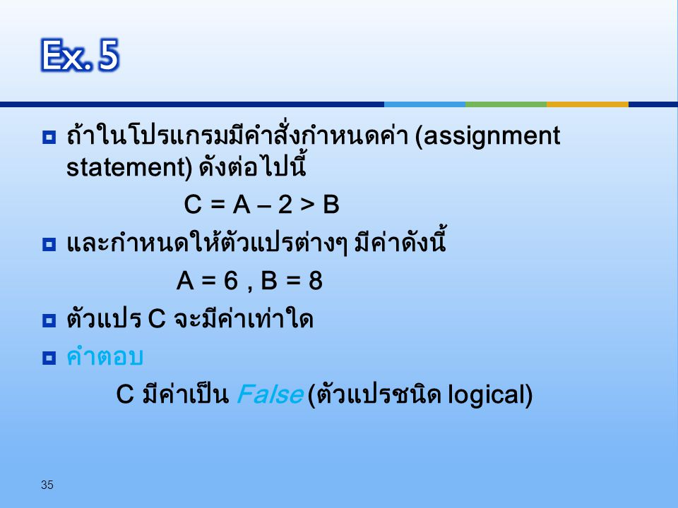  ถ้าในโปรแกรมมีคำสั่งกำหนดค่า (assignment statement) ดังต่อไปนี้ C = A – 2 > B  และกำหนดให้ตัวแปรต่างๆ มีค่าดังนี้ A = 6, B = 8  ตัวแปร C จะมีค่าเท