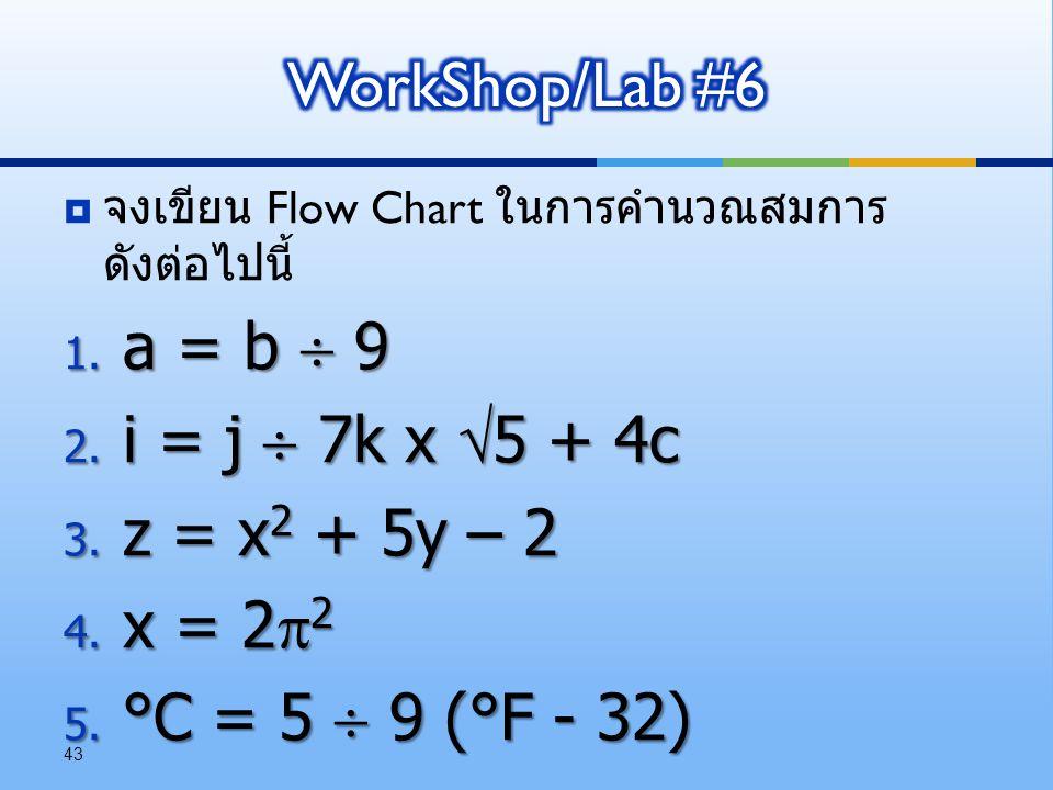  จงเขียน Flow Chart ในการคำนวณสมการ ดังต่อไปนี้ 1. a = b  9 2. i = j  7k x  5 + 4c 3. z = x 2 + 5y – 2 4. x = 2  2 5. °C = 5  9 (°F - 32) 43