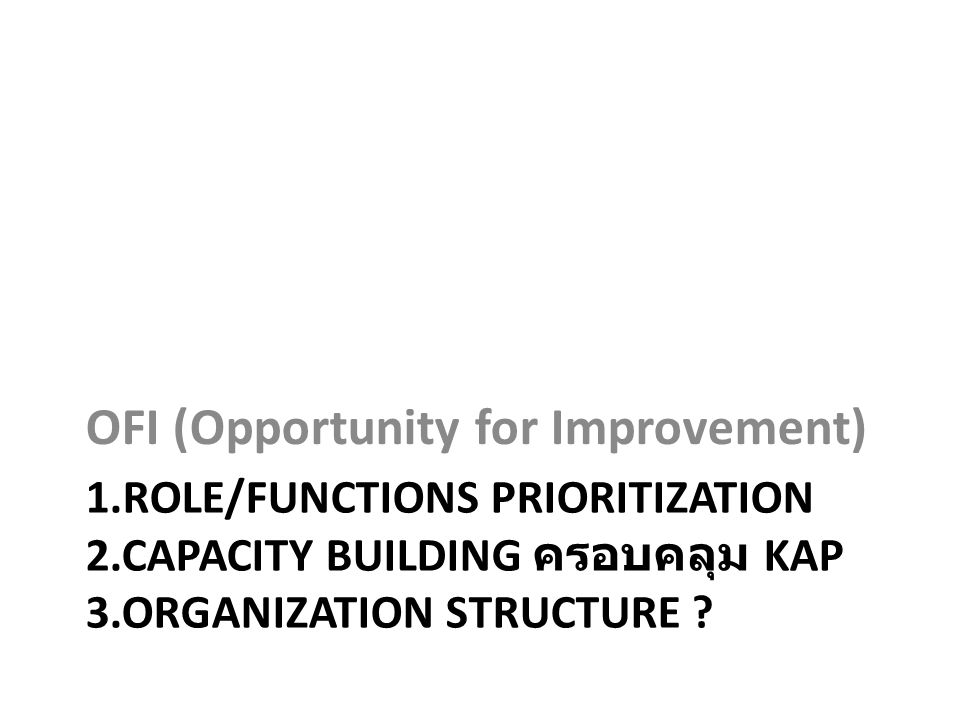 1.ROLE/FUNCTIONS PRIORITIZATION 2.CAPACITY BUILDING ครอบคลุม KAP 3.ORGANIZATION STRUCTURE ? OFI (Opportunity for Improvement)
