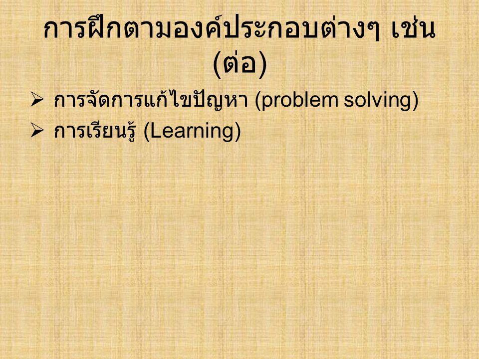 การฝึกตามองค์ประกอบต่างๆ เช่น ( ต่อ )  การจัดการแก้ไขปัญหา (problem solving)  การเรียนรู้ (Learning)