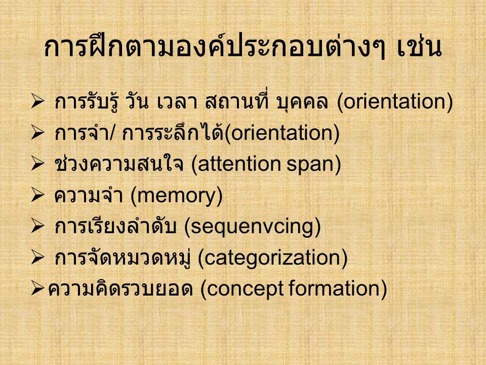 การฝึกตามองค์ประกอบต่างๆ เช่น  การรับรู้ วัน เวลา สถานที่ บุคคล (orientation)  การจำ / การระลึกได้ (orientation)  ช่วงความสนใจ (attention span)  ค