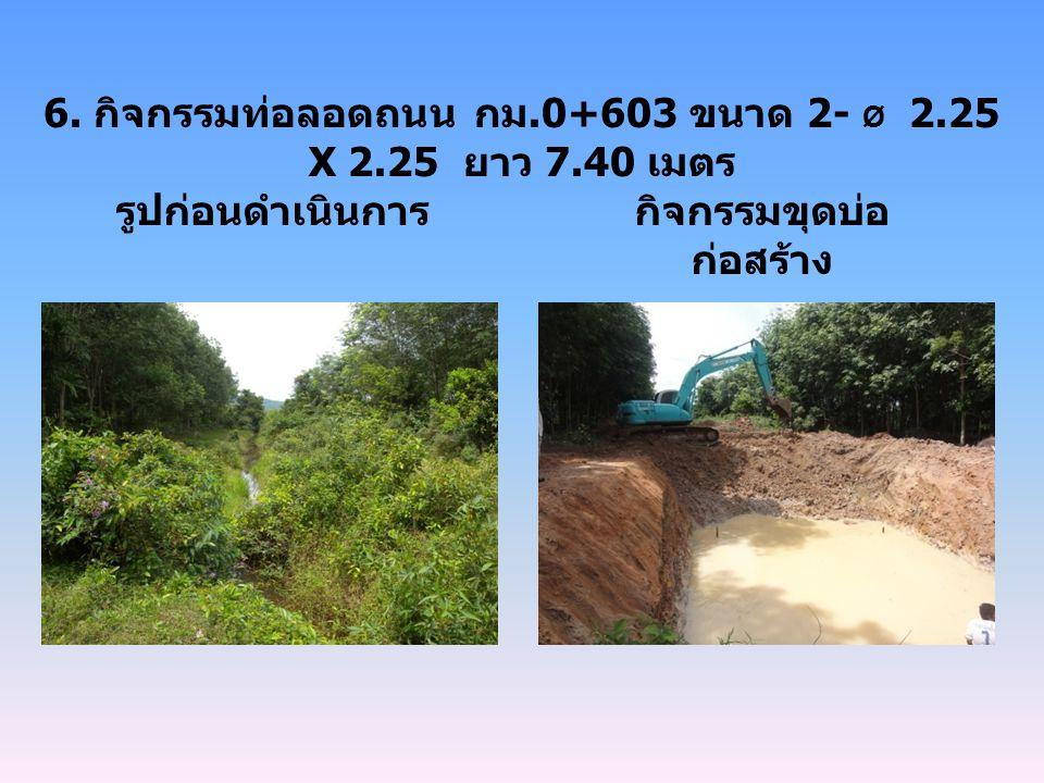 6. กิจกรรมท่อลอดถนน กม.0+603 ขนาด 2- Ø 2.25 X 2.25 ยาว 7.40 เมตร รูปก่อนดำเนินการกิจกรรมขุดบ่อ ก่อสร้าง