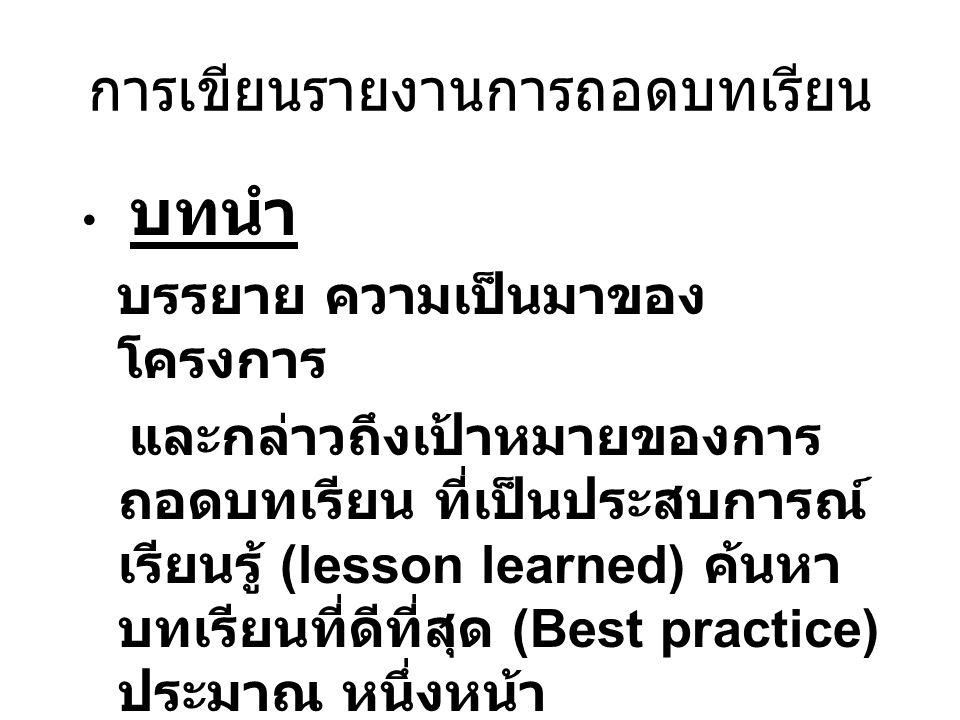การเขียนรายงานการถอดบทเรียน บทนำ บรรยาย ความเป็นมาของ โครงการ และกล่าวถึงเป้าหมายของการ ถอดบทเรียน ที่เป็นประสบการณ์ เรียนรู้ (lesson learned) ค้นหา บทเรียนที่ดีที่สุด (Best practice) ประมาณ หนึ่งหน้า