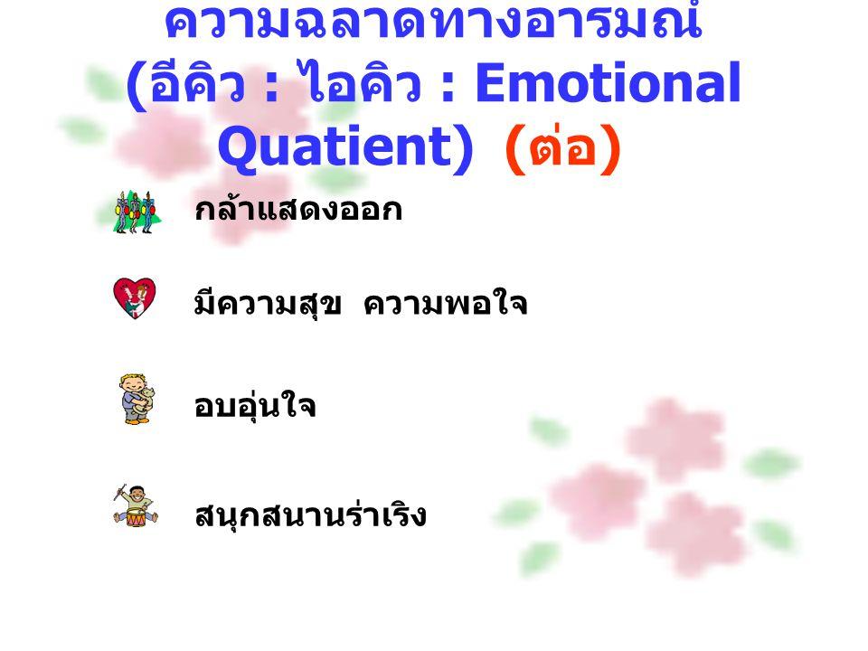 ความฉลาดทางอารมณ์ ( อีคิว : ไอคิว : Emotional Quatient) ( ต่อ ) กล้าแสดงออก มีความสุข ความพอใจ อบอุ่นใจ สนุกสนานร่าเริง