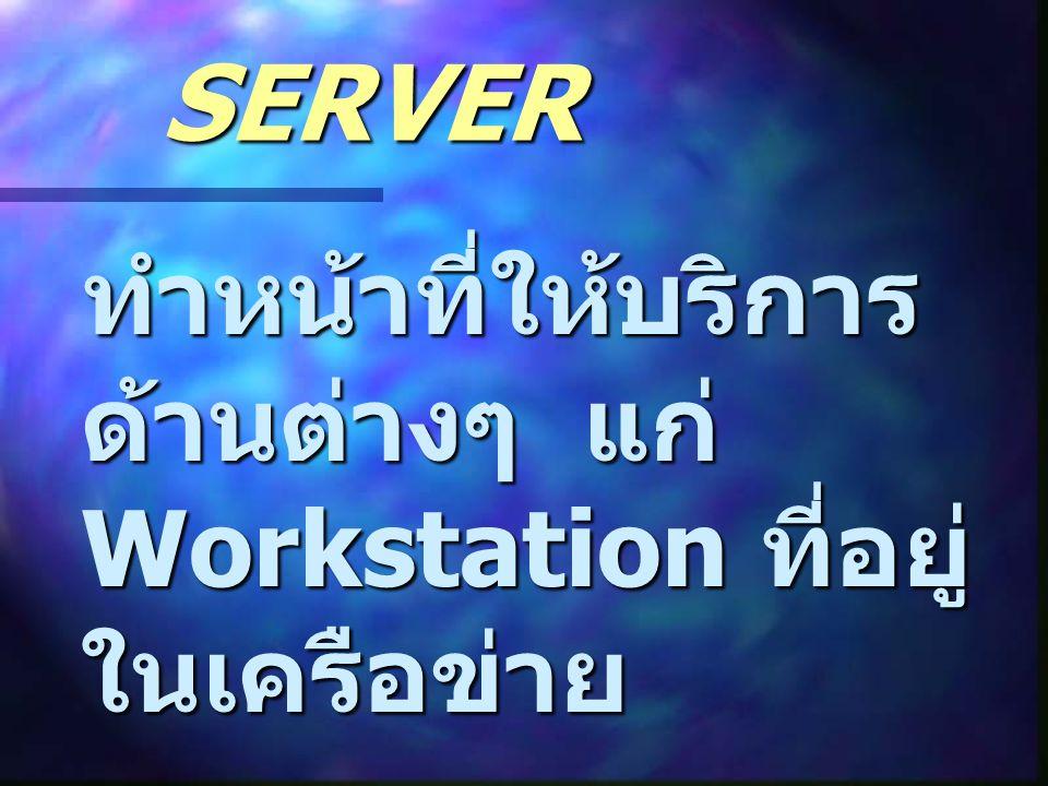 SERVER ทำหน้าที่ให้บริการ ด้านต่างๆ แก่ Workstation ที่อยู่ ในเครือข่าย