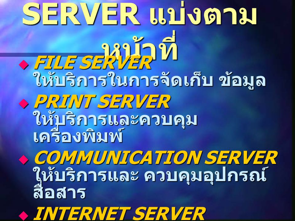 SERVER แบ่งตาม หน้าที่  FILE SERVER ให้บริการในการจัดเก็บ ข้อมูล  PRINT SERVER ให้บริการและควบคุม เครื่องพิมพ์  COMMUNICATION SERVER ให้บริการและ ควบคุมอุปกรณ์ สื่อสาร  INTERNET SERVER ให้บริการด้านอินเตอร์เน็ต