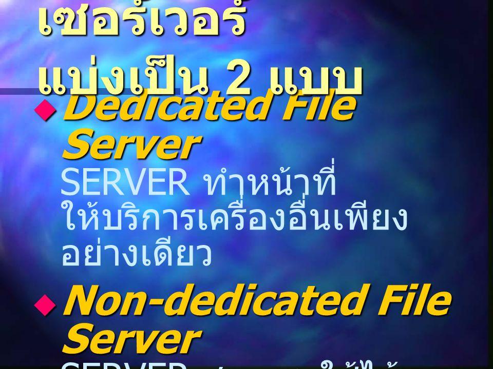 Dedicated File Server  Dedicated File Server SERVER ทำหน้าที่ ให้บริการเครื่องอื่นเพียง อย่างเดียว  Non-dedicated File Server  Non-dedicated File Server SERVER สามารถใช้ได้ เหมือนไมโครคอมพิวเตอร์ ทั่วไป เซอร์เวอร์ แบ่งเป็น 2 แบบ
