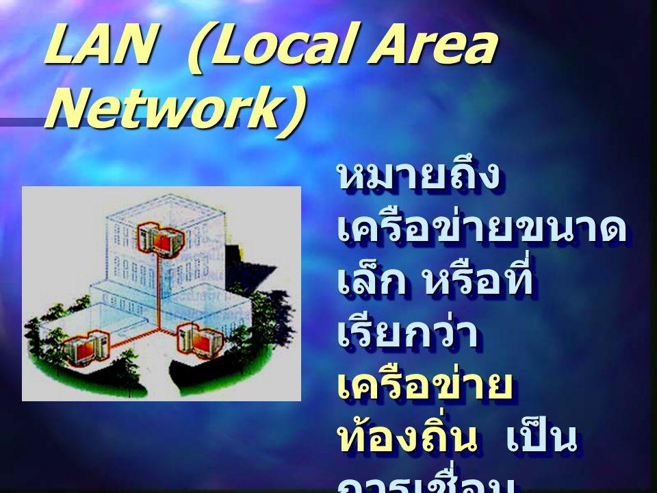 LAN (Local Area Network) หมายถึง เครือข่ายขนาด เล็ก หรือที่ เรียกว่า เครือข่าย ท้องถิ่น เป็น การเชื่อม คอมพิวเตอร์ ที่ อยู่ในอาคาร เดียวกัน หรือ กลุ่มอาคารที่อยู่ ใกล้เคียงกันเข้า ด้วยกัน