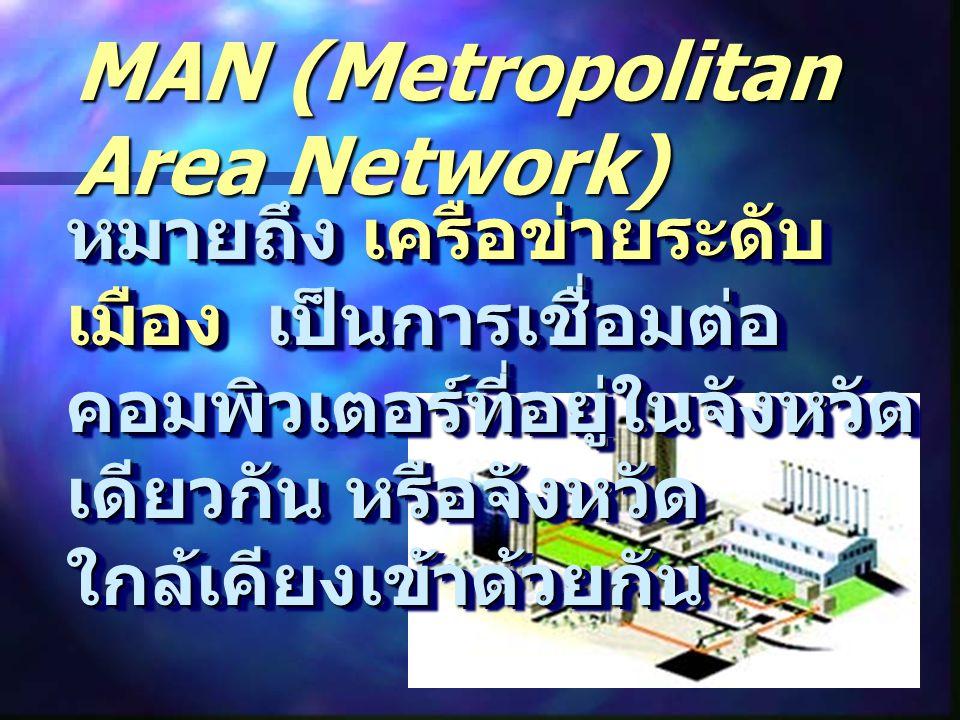 MAN (Metropolitan Area Network) หมายถึง เครือข่ายระดับ เมือง เป็นการเชื่อมต่อ คอมพิวเตอร์ที่อยู่ในจังหวัด เดียวกัน หรือจังหวัด ใกล้เคียงเข้าด้วยกัน