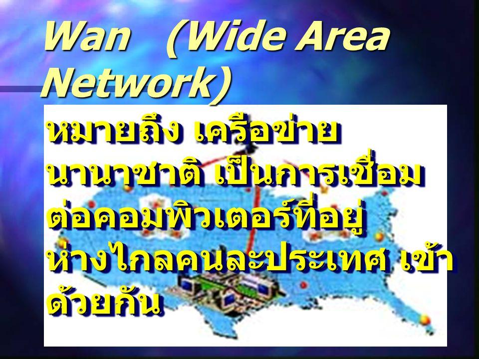 Wan (Wide Area Network) หมายถึง เครือข่าย นานาชาติ เป็นการเชื่อม ต่อคอมพิวเตอร์ที่อยู่ ห่างไกลคนละประเทศ เข้า ด้วยกัน