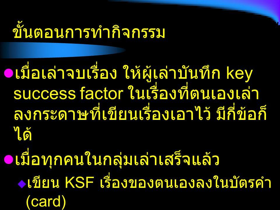 ขั้นตอนการทำกิจกรรม เมื่อเล่าจบเรื่อง ให้ผู้เล่าบันทึก key success factor ในเรื่องที่ตนเองเล่า ลงกระดาษที่เขียนเรื่องเอาไว้ มีกี่ข้อก็ ได้ เมื่อทุกคนในกลุ่มเล่าเสร็จแล้ว  เขียน KSF เรื่องของตนเองลงในบัตรคำ (card)  หนึ่งบัตรคำต่อหนึ่ง KSF