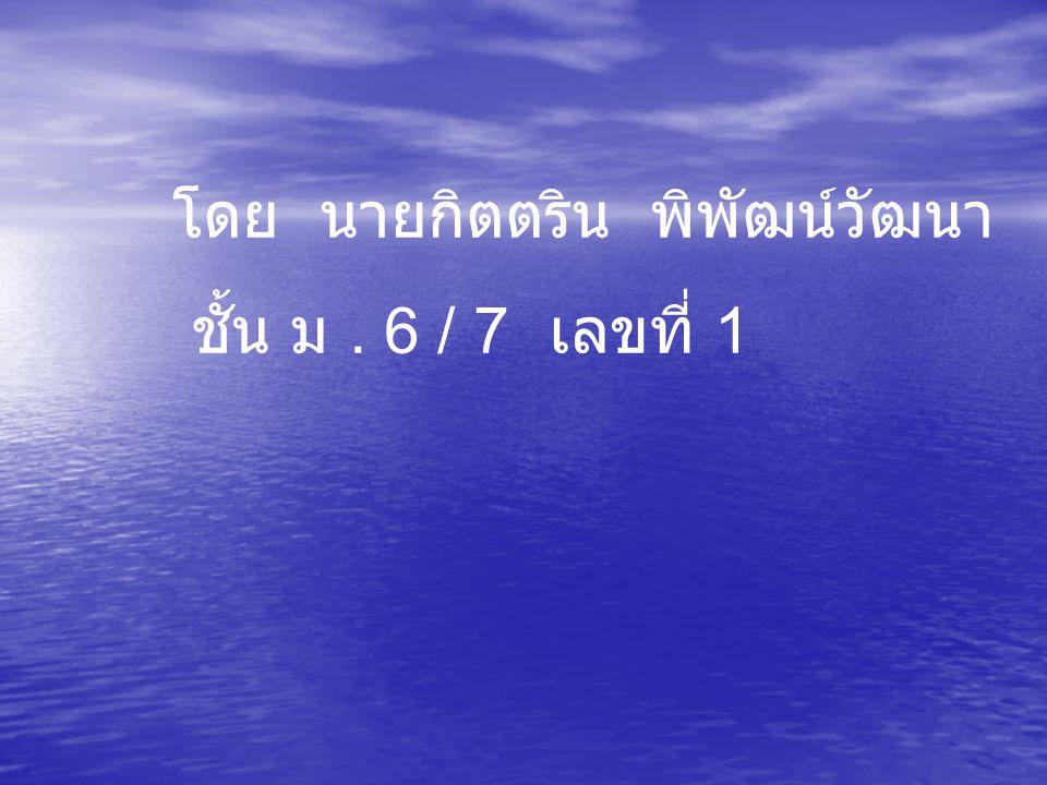โดย นายกิตตริน พิพัฒน์วัฒนา ชั้น ม. 6 / 7 เลขที่ 1