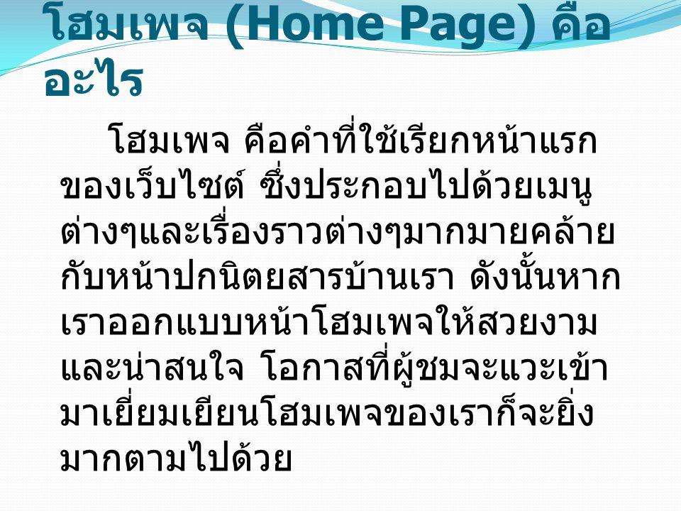 โฮมเพจ (Home Page) คือ อะไร โฮมเพจ คือคำที่ใช้เรียกหน้าแรก ของเว็บไซต์ ซึ่งประกอบไปด้วยเมนู ต่างๆและเรื่องราวต่างๆมากมายคล้าย กับหน้าปกนิตยสารบ้านเรา
