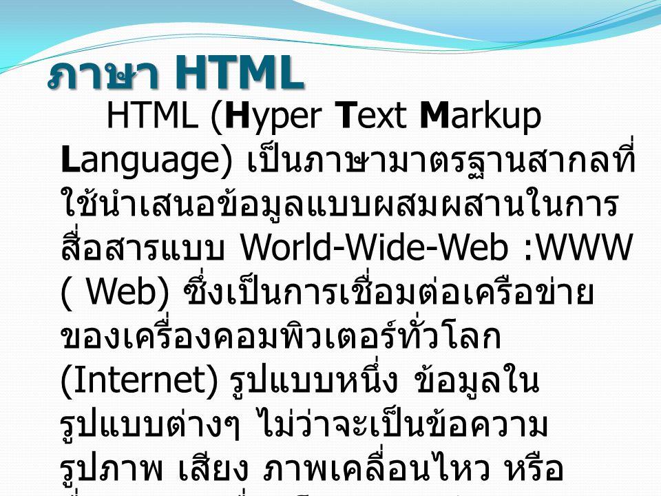 ภาษา HTML HTML (Hyper Text Markup Language) เป็นภาษามาตรฐานสากลที่ ใช้นำเสนอข้อมูลแบบผสมผสานในการ สื่อสารแบบ World-Wide-Web :WWW ( Web) ซึ่งเป็นการเชื