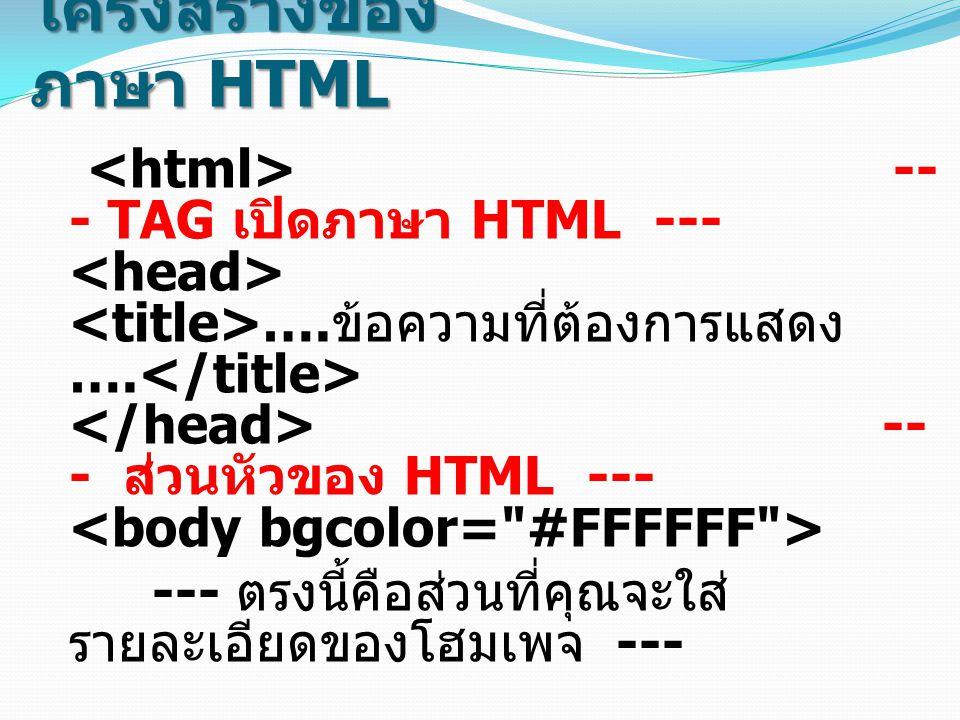 โครงสร้างของ ภาษา HTML -- - TAG เปิดภาษา HTML --- …. ข้อความที่ต้องการแสดง …. -- - ส่วนหัวของ HTML --- --- ตรงนี้คือส่วนที่คุณจะใส่ รายละเอียดของโฮมเพ