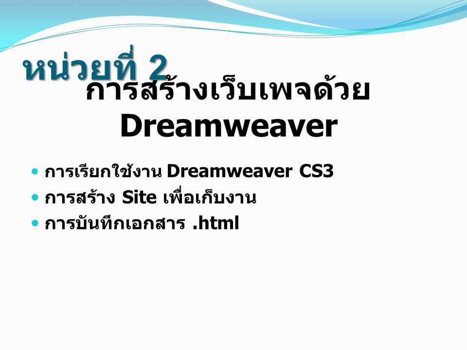 หน่วยที่ 2 การสร้างเว็บเพจด้วย Dreamweaver การเรียกใช้งาน Dreamweaver CS3 การสร้าง Site เพื่อเก็บงาน การบันทึกเอกสาร.html