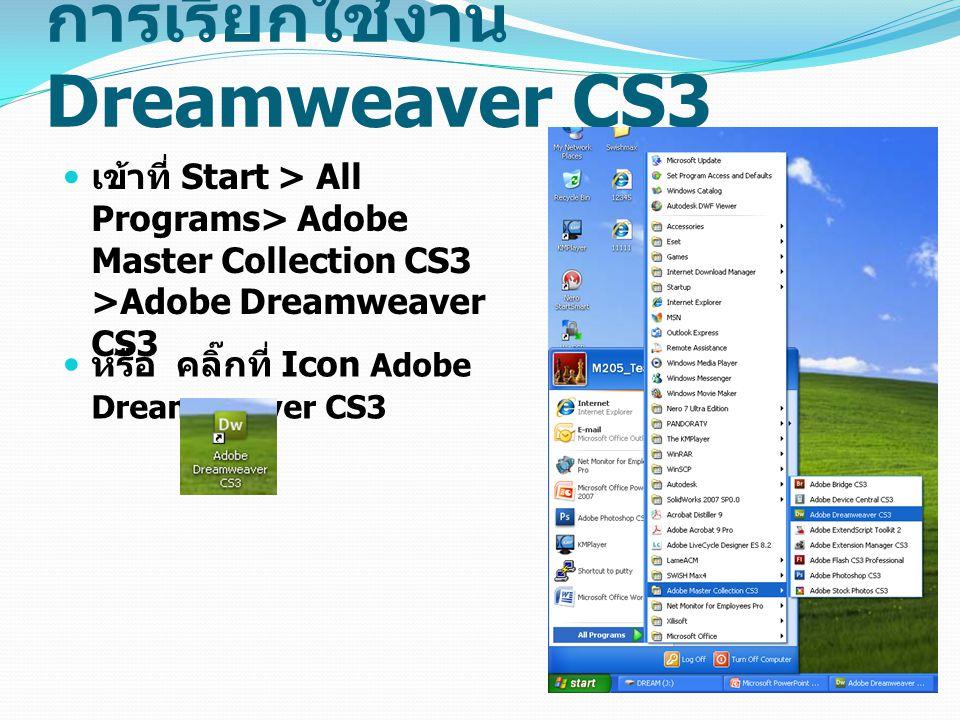 การเรียกใช้งาน Dreamweaver CS3 เข้าที่ Start > All Programs> Adobe Master Collection CS3 >Adobe Dreamweaver CS3 หรือ คลิ๊กที่ Icon Adobe Dreamweaver C