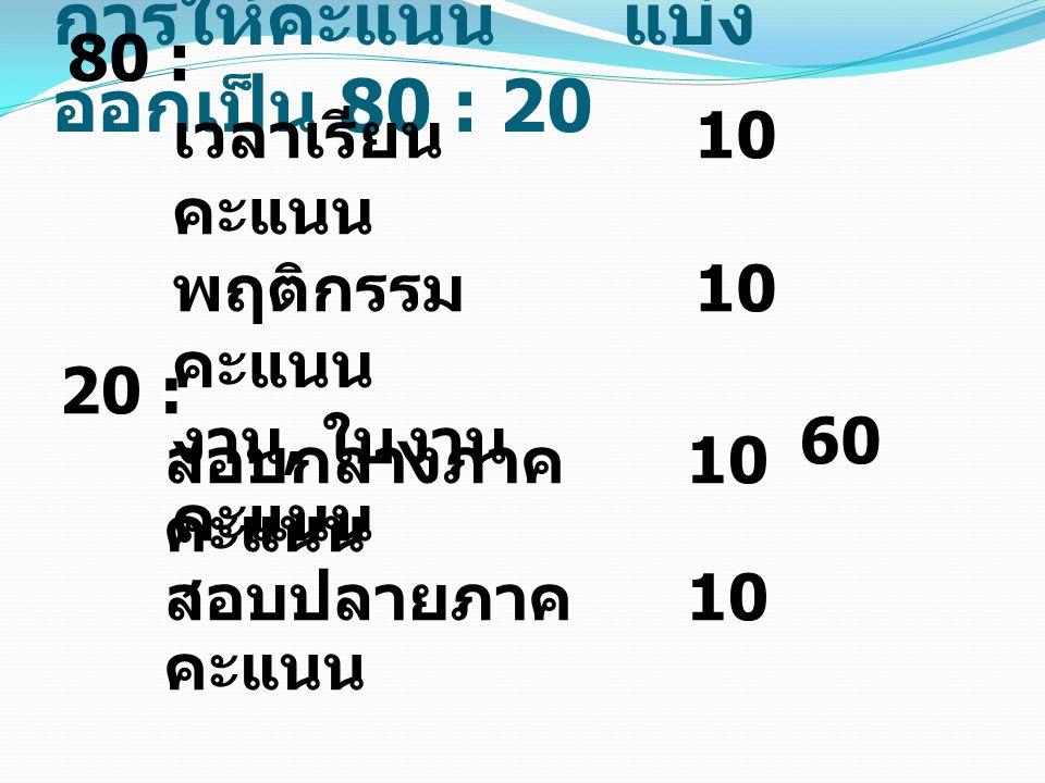 การให้คะแนน แบ่ง ออกเป็น 80 : 20 80 : เวลาเรียน 10 คะแนน พฤติกรรม 10 คะแนน งาน, ใบงาน 60 คะแนน 20 : สอบกลางภาค 10 คะแนน สอบปลายภาค 10 คะแนน
