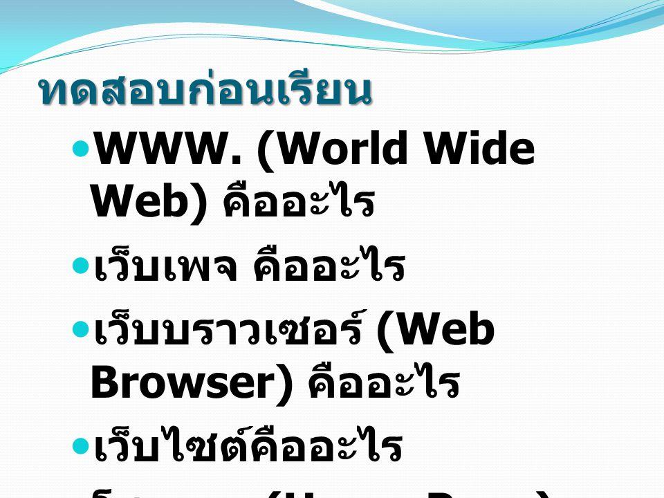 ทดสอบก่อนเรียน WWW. (World Wide Web) คืออะไร เว็บเพจ คืออะไร เว็บบราวเซอร์ (Web Browser) คืออะไร เว็บไซต์คืออะไร โฮมเพจ (Home Page) คืออะไร