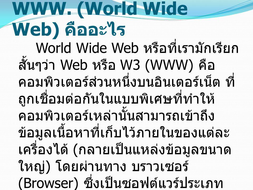 WWW. (World Wide Web) คืออะไร World Wide Web หรือที่เรามักเรียก สั้นๆว่า Web หรือ W3 (WWW) คือ คอมพิวเตอร์ส่วนหนึ่งบนอินเตอร์เน็ต ที่ ถูกเชื่อมต่อกันใ