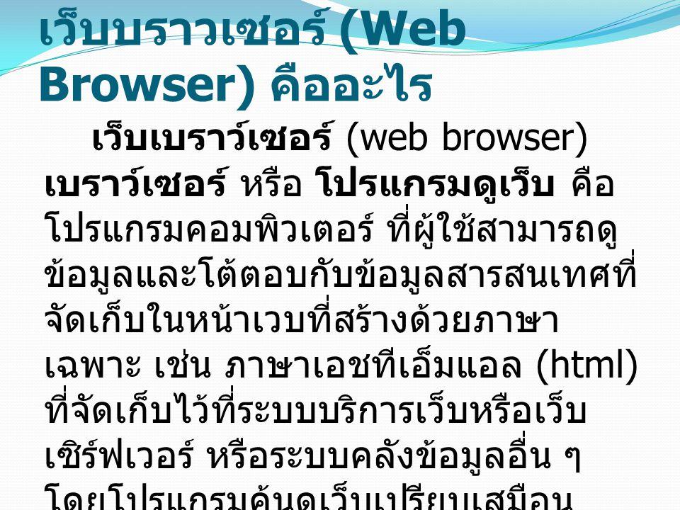 เว็บบราวเซอร์ (Web Browser) คืออะไร เว็บเบราว์เซอร์ (web browser) เบราว์เซอร์ หรือ โปรแกรมดูเว็บ คือ โปรแกรมคอมพิวเตอร์ ที่ผู้ใช้สามารถดู ข้อมูลและโต้