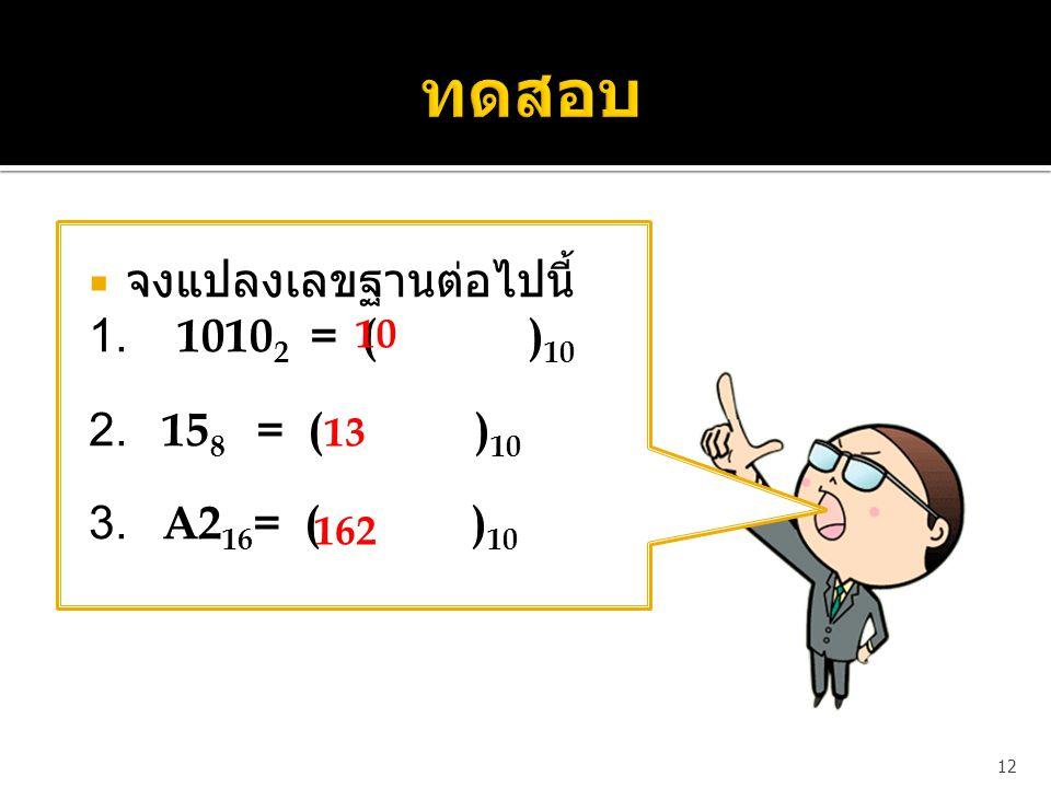  จงแปลงเลขฐานต่อไปนี้ 1. 1010 2 = ( ) 10 2. 15 8 = ( ) 10 3. A2 16 = ( ) 10 12 10 13 162