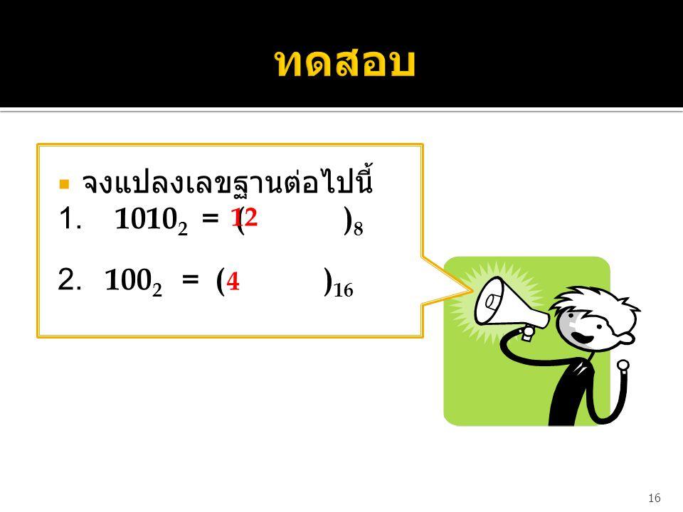  จงแปลงเลขฐานต่อไปนี้ 1. 1010 2 = ( ) 8 2. 100 2 = ( ) 16 16 12 4