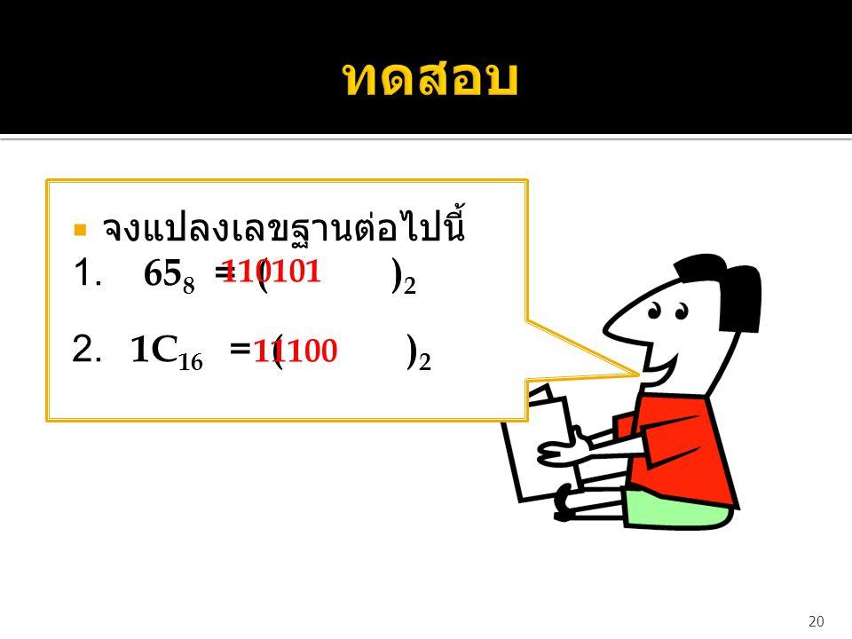  จงแปลงเลขฐานต่อไปนี้ 1. 65 8 = ( ) 2 2. 1C 16 = ( ) 2 20 110101 11100