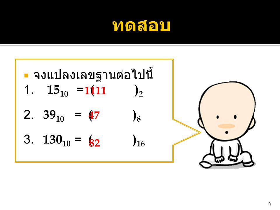  จงแปลงเลขฐานต่อไปนี้ 1. 15 10 = ( ) 2 2. 39 10 = ( ) 8 3. 130 10 = ( ) 16 8 1111 47 82