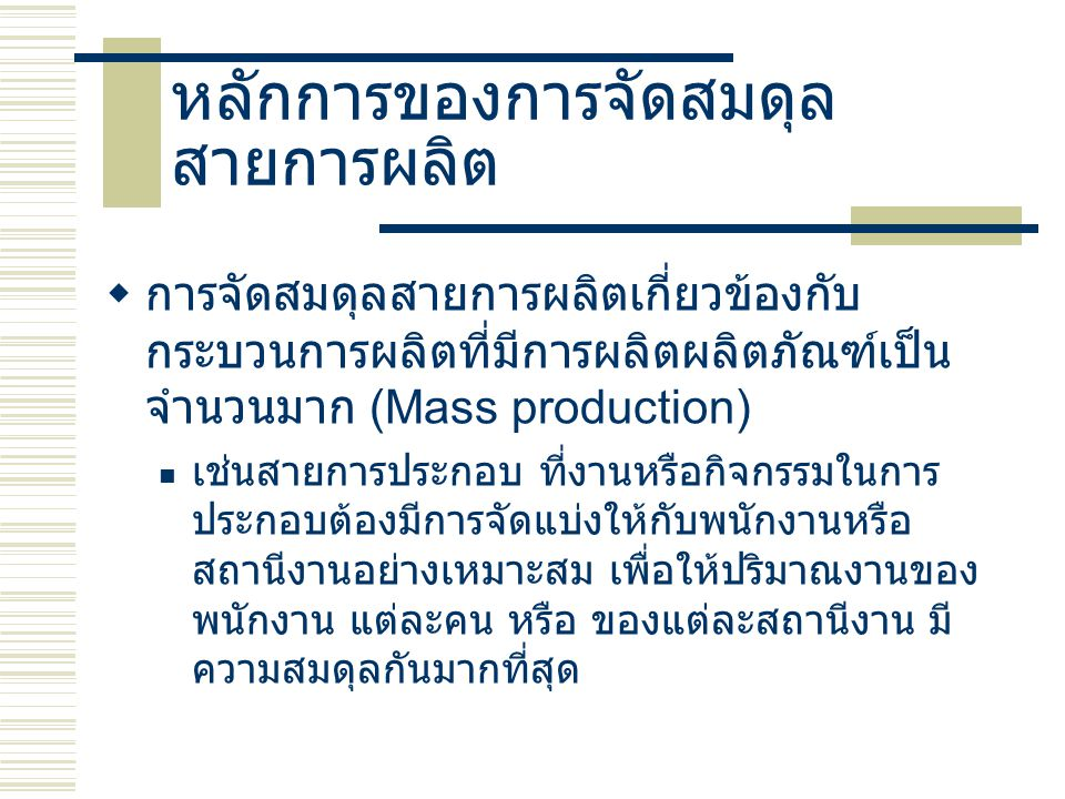 หลักการของการจัดสมดุล สายการผลิต   การจัดสมดุลสายการผลิตเกี่ยวข้องกับ กระบวนการผลิตที่มีการผลิตผลิตภัณฑ์เป็น จำนวนมาก (Mass production) เช่นสายการปร