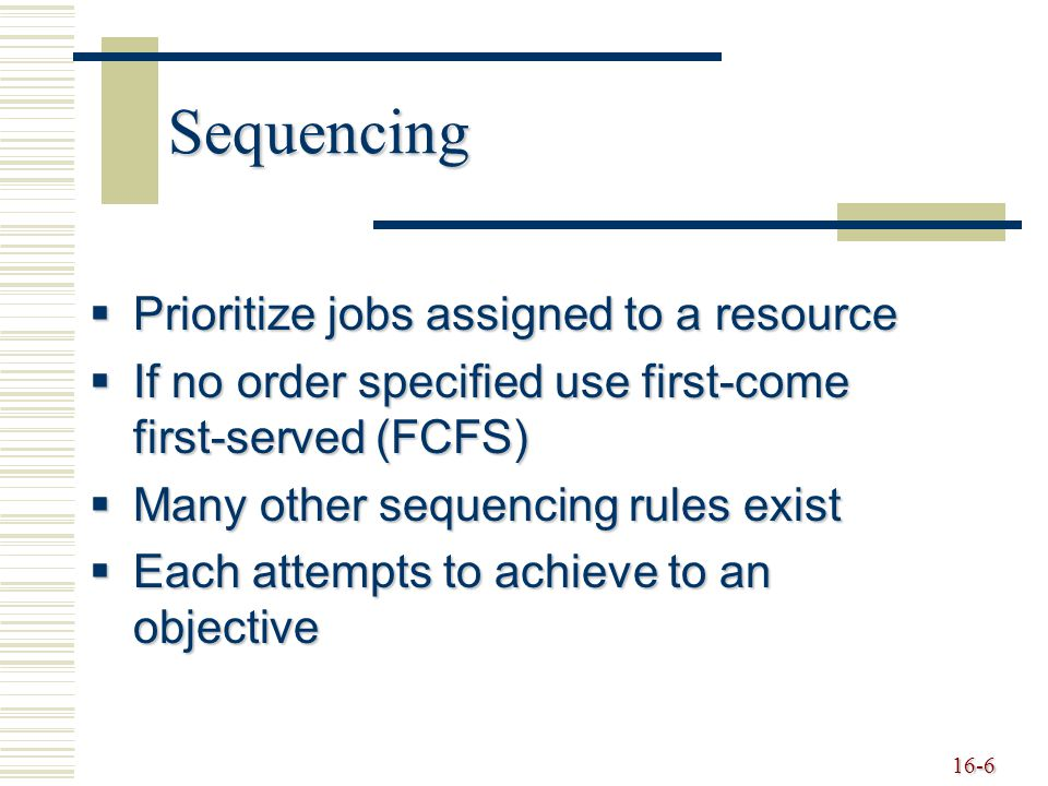 16-7 Sequencing Rules  FCFS - first-come, first-served  LCFS - last come, first served  DDATE - earliest due date  CUSTPR - highest customer priority  SETUP - similar required setups  SLACK - smallest slack  CR - critical ratio  SPT - shortest processing time  LPT - longest processing time