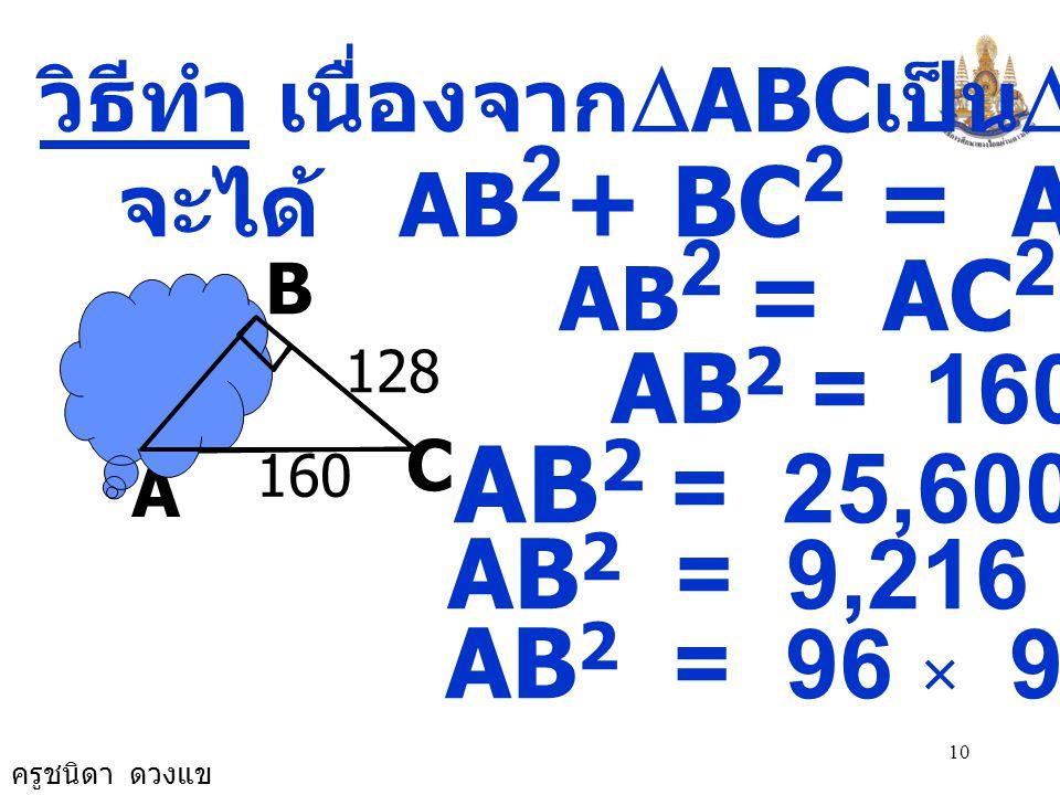 ครูชนิดา ดวงแข 10 A วิธีทำ เนื่องจาก  ABC เป็น  มุมฉาก จะได้ AB 2 + BC 2 = AC 2 AB 2 = AC 2 - BC 2 AB 2 = 160 2 - 128 2 AB 2 = 25,600 - 16,384 AB 2