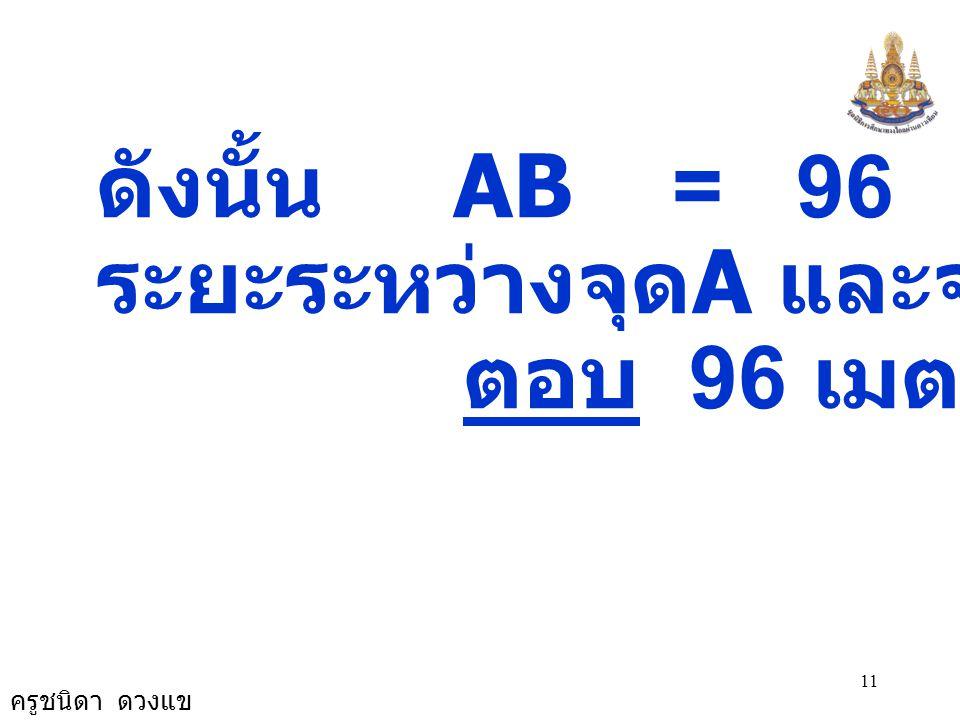 ครูชนิดา ดวงแข 11 ดังนั้น AB = 96 ระยะระหว่างจุด A และจุด B 96 ม. ตอบ 96 เมตร