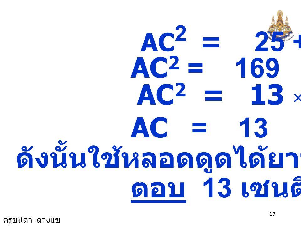 ครูชนิดา ดวงแข 15 AC 2 = 25 + 144 AC 2 = 169 AC 2 = 13 × 13 AC = 13 ดังนั้นใช้หลอดดูดได้ยาวที่สุด 13 ซม. ตอบ 13 เซนติเมตร