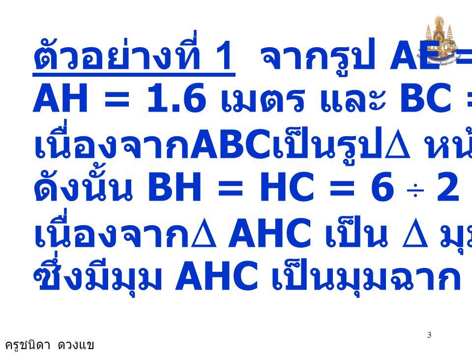 ครูชนิดา ดวงแข 3 ตัวอย่างที่ 1 จากรูป AE = 4.9 เมตร AH = 1.6 เมตร และ BC = 6 เมตร เนื่องจาก ABC เป็นรูป  หน้าจั่ว ดังนั้น BH = HC = 6 ÷  2 = 3 เนื่อ
