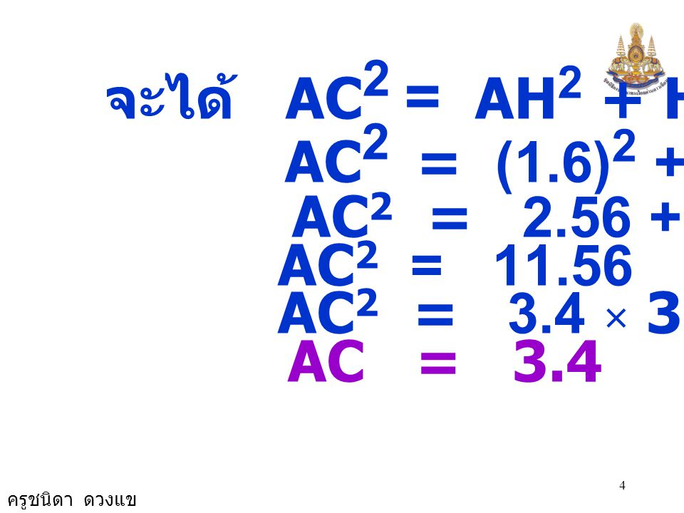 ครูชนิดา ดวงแข 4 จะได้ AC 2 = AH 2 + HC 2 AC 2 = (1.6) 2 + 3 2 AC 2 = 2.56 + 9 AC 2 = 11.56 AC 2 = 3.4 × 3.4 AC = 3.4