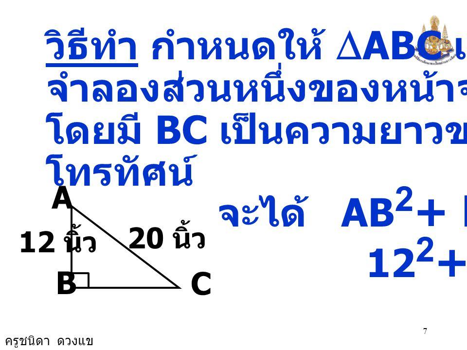 ครูชนิดา ดวงแข 8 BC 2 = 20 2 - 12 2 BC 2 = 400 - 144 BC 2 = 256 BC 2 = 16 × 16 ดังนั้น BC = 16 หน้าจอโทรทัศน์ยาว 16 นิ้ว ตอบ 16 นิ้ว 20 นิ้ว 12 นิ้ว B A C