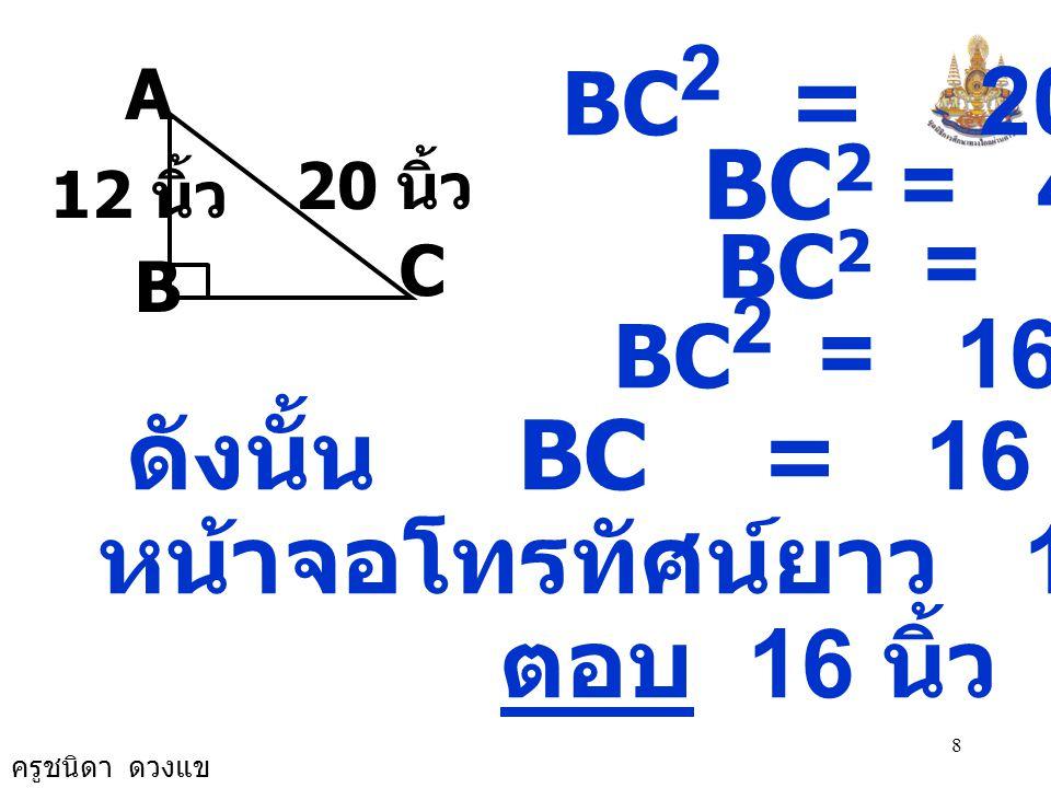 ครูชนิดา ดวงแข 8 BC 2 = 20 2 - 12 2 BC 2 = 400 - 144 BC 2 = 256 BC 2 = 16 × 16 ดังนั้น BC = 16 หน้าจอโทรทัศน์ยาว 16 นิ้ว ตอบ 16 นิ้ว 20 นิ้ว 12 นิ้ว B