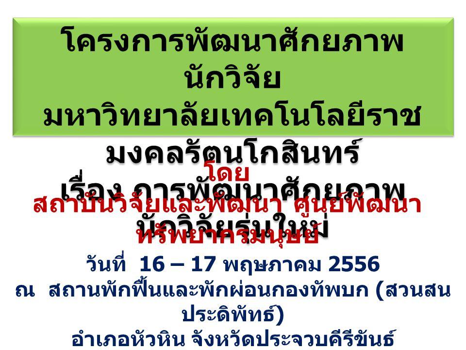 วันที่ 16 – 17 พฤษภาคม 2556 ณ สถานพักฟื้นและพักผ่อนกองทัพบก ( สวนสน ประดิพัทธ์ ) อำเภอหัวหิน จังหวัดประจวบคีรีขันธ์ โครงการพัฒนาศักยภาพ นักวิจัย มหาวิทยาลัยเทคโนโลยีราช มงคลรัตนโกสินทร์ เรื่อง การพัฒนาศักยภาพ นักวิจัยรุ่นใหม่ โครงการพัฒนาศักยภาพ นักวิจัย มหาวิทยาลัยเทคโนโลยีราช มงคลรัตนโกสินทร์ เรื่อง การพัฒนาศักยภาพ นักวิจัยรุ่นใหม่ โดย สถาบันวิจัยและพัฒนา ศูนย์พัฒนา ทรัพยากรมนุษย์