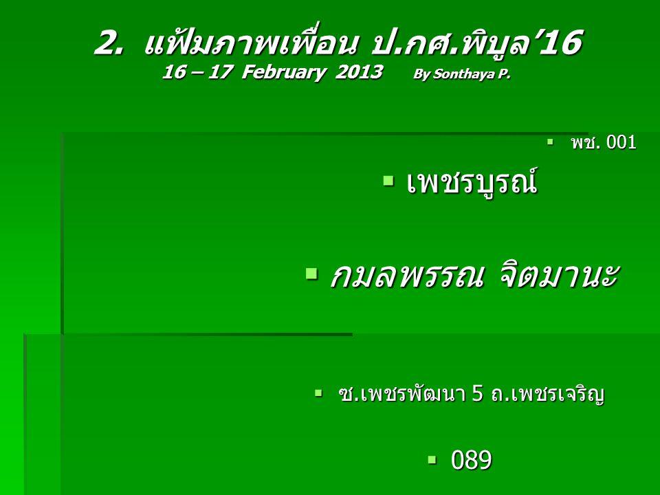2. แฟ้มภาพเพื่อน ป.กศ.พิบูล'16 16 – 17 February 2013 By Sonthaya P.  พช. 001  เพชรบูรณ์  กมลพรรณ จิตมานะ  ซ.เพชรพัฒนา 5 ถ.เพชรเจริญ  089