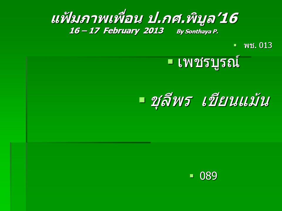 แฟ้มภาพเพื่อน ป.กศ.พิบูล'16 16 – 17 February 2013 By Sonthaya P.  พช. 013  เพชรบูรณ์  ชุลีพร เขียนแม้น  089