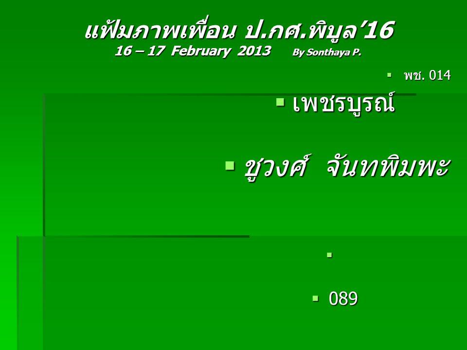 แฟ้มภาพเพื่อน ป.กศ.พิบูล'16 16 – 17 February 2013 By Sonthaya P.  พช. 014  เพชรบูรณ์  ชูวงศ์ จันทพิมพะ   089