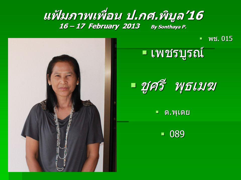 แฟ้มภาพเพื่อน ป.กศ.พิบูล'16 16 – 17 February 2013 By Sonthaya P.  พช. 015  เพชรบูรณ์  ชูศรี พุธเมฆ  ต.พุเตย  089