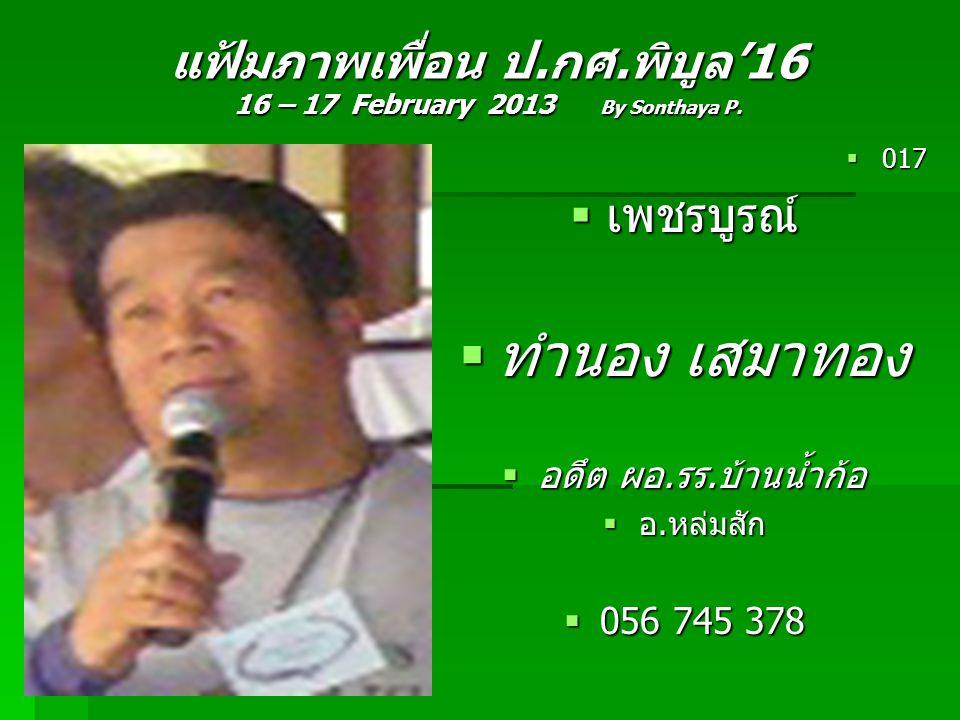 แฟ้มภาพเพื่อน ป.กศ.พิบูล'16 16 – 17 February 2013 By Sonthaya P.  017  เพชรบูรณ์  ทำนอง เสมาทอง  อดึต ผอ.รร.บ้านน้ำก้อ  อ.หล่มสัก  056 745 378