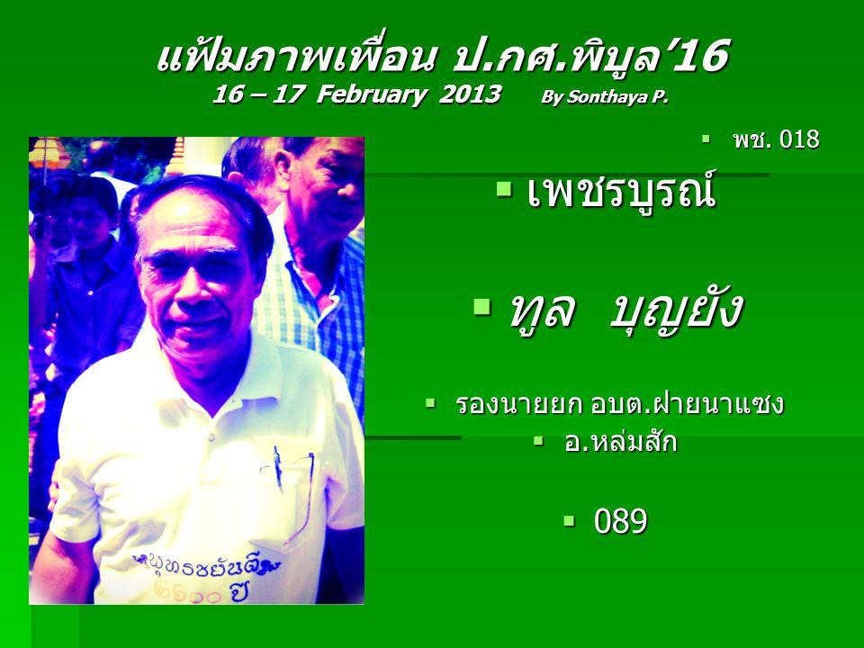 แฟ้มภาพเพื่อน ป.กศ.พิบูล'16 16 – 17 February 2013 By Sonthaya P.  พช. 018  เพชรบูรณ์  ทูล บุญยัง  รองนายยก อบต.ฝายนาแซง  อ.หล่มสัก  089